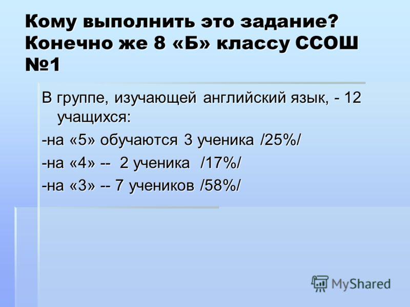 Кому выполнить это задание? Конечно же 8 «Б» классу ССОШ 1 В группе, изучающей английский язык, - 12 учащихся: -на «5» обучаются 3 ученика /25%/ -на «4» -- 2 ученика /17%/ -на «3» -- 7 учеников /58%/