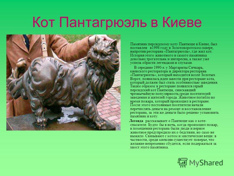 Кот Пантагрюэль в Киеве Памятник персидскому коту Пантюше в Киеве, был поставлен в1998 году в Золотоворотском сквере, напротив ресторана «Пантагрюэль», где жил кот. История этого животного и самого памятника довольно трогательна и интересна, а также