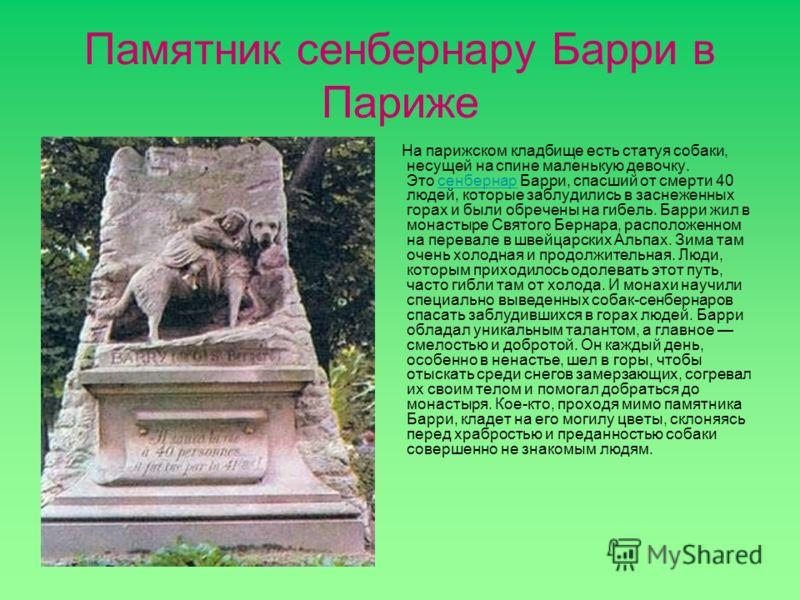 Памятник сенбернару Барри в Париже На парижском кладбище есть статуя собаки, несущей на спине маленькую девочку. Это сенбернар Барри, спасший от смерти 40 людей, которые заблудились в заснеженных горах и были обречены на гибель. Барри жил в монастыре