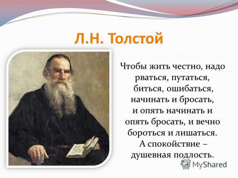 Л.Н. Толстой Чтобы жить честно, надо рваться, путаться, биться, ошибаться, начинать и бросать, и опять начинать и опять бросать, и вечно бороться и лишаться. А спокойствие – душевная подлость.