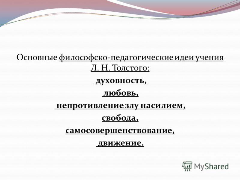 Основные философско-педагогические идеи учения Л. Н. Толстого: духовность, любовь, непротивление злу насилием, свобода, самосовершенствование, движение.