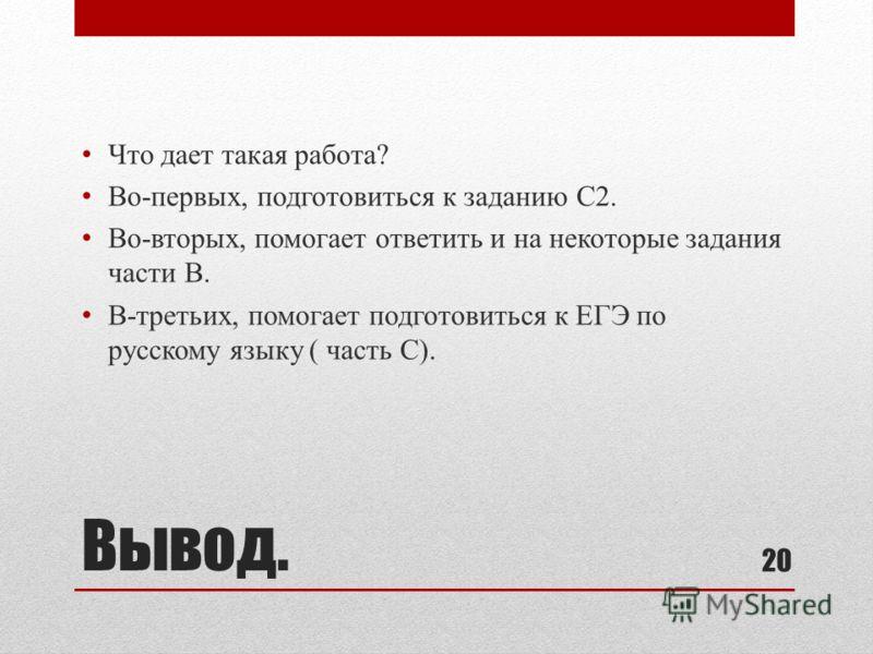 Вывод. Что дает такая работа? Во-первых, подготовиться к заданию С2. Во-вторых, помогает ответить и на некоторые задания части В. В-третьих, помогает подготовиться к ЕГЭ по русскому языку ( часть С). 20