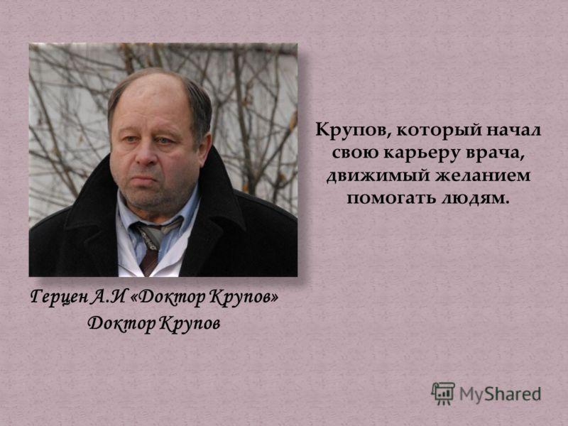 Герцен А.И «Доктор Крупов» Доктор Крупов Крупов, который начал свою карьеру врача, движимый желанием помогать людям.