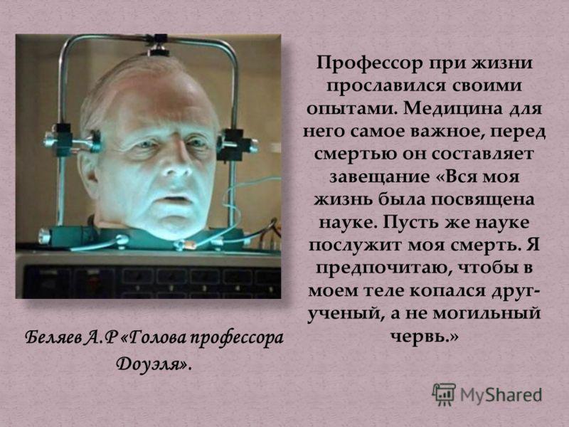 Беляев А.Р «Голова профессора Доуэля». Профессор при жизни прославился своими опытами. Медицина для него самое важное, перед смертью он составляет завещание «Вся моя жизнь была посвящена науке. Пусть же науке послужит моя смерть. Я предпочитаю, чтобы
