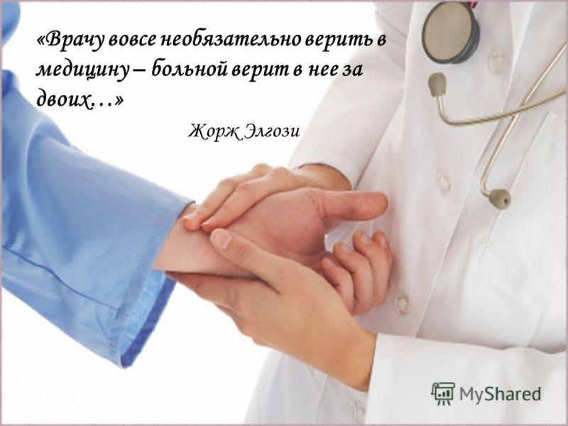 Слайд с цитатой «Врачу вовсе необязательно верить в медицину – больной верит в нее за двоих…» Жорж Элгози