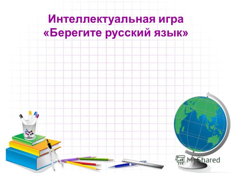 Интеллектуальная игра «Берегите русский язык»