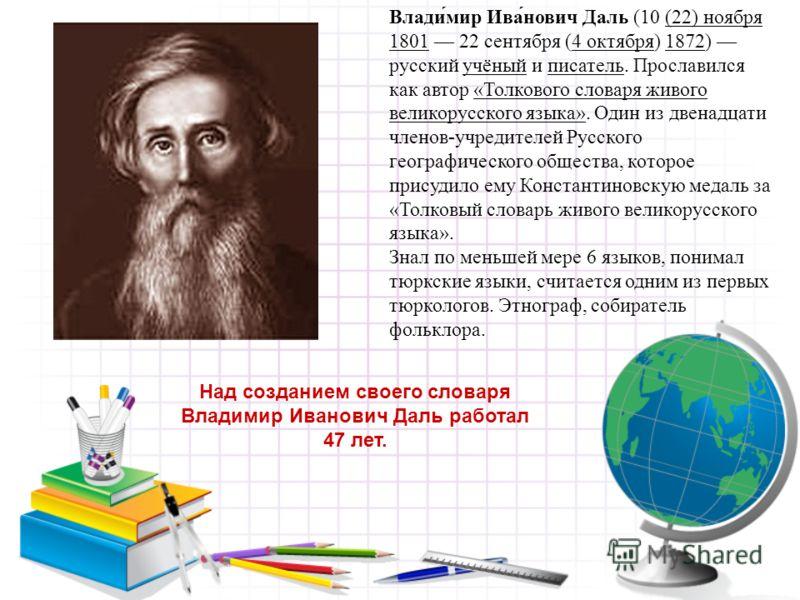 Влади́мир Ива́нович Даль (10 (22) ноября 1801 22 сентября (4 октября) 1872) русский учёный и писатель. Прославился как автор «Толкового словаря живого великорусского языка». Один из двенадцати членов-учредителей Русского географического общества, кот
