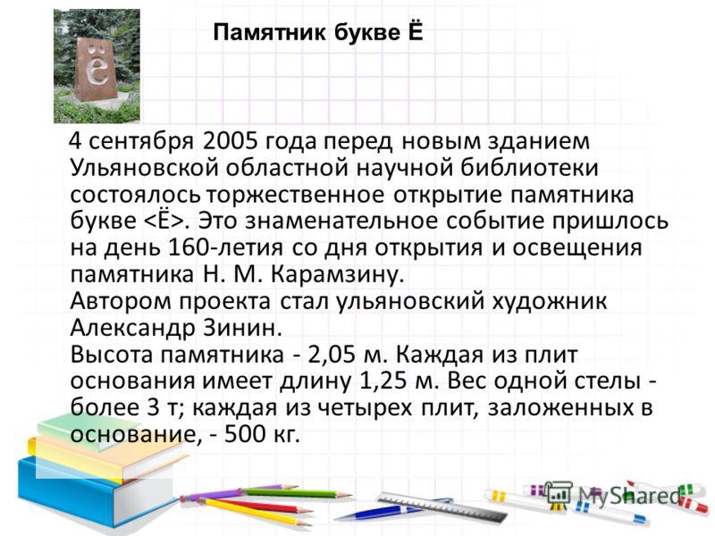 4 сентября 2005 года перед новым зданием Ульяновской областной научной библиотеки состоялось торжественное открытие памятника букве. Это знаменательное событие пришлось на день 160-летия со дня открытия и освещения памятника Н. М. Карамзину. Автором