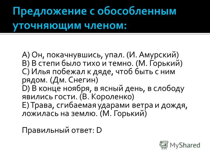 A) Он, покачнувшись, упал. (И. Амурский) B) В степи было тихо и темно. (М. Горький) C) Илья побежал к дяде, чтоб быть с ним рядом. (Дм. Снегин) D) В конце ноября, в ясный день, в слободу явились гости. (В. Короленко) E) Трава, сгибаемая ударами ветра