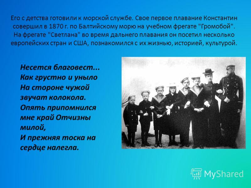 Его с детства готовили к морской службе. Свое первое плавание Константин совершил в 1870 г. по Балтийскому морю на учебном фрегате