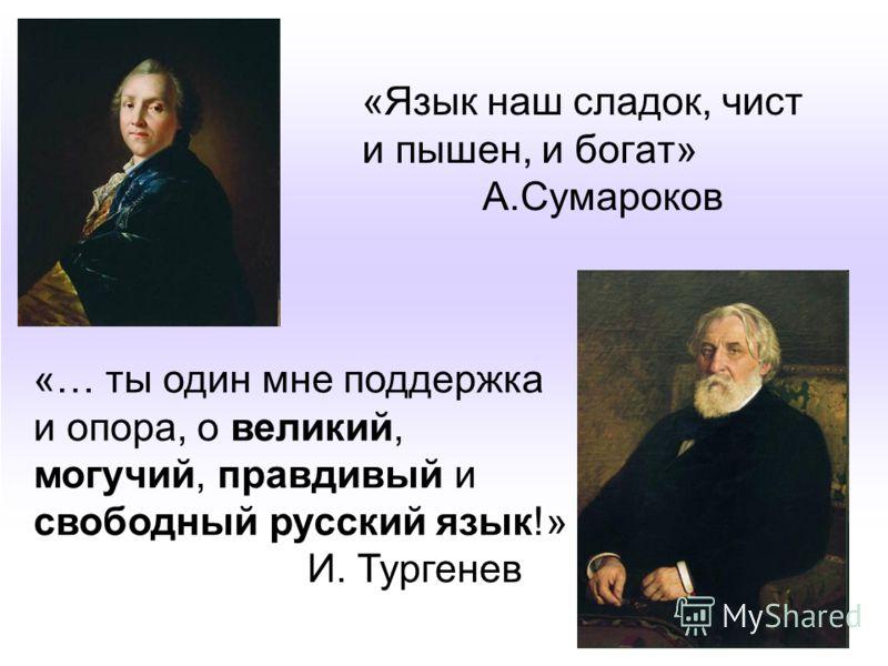 «Язык наш сладок, чист и пышен, и богат» А.Сумароков «… ты один мне поддержка и опора, о великий, могучий, правдивый и свободный русский язык!» И. Тургенев