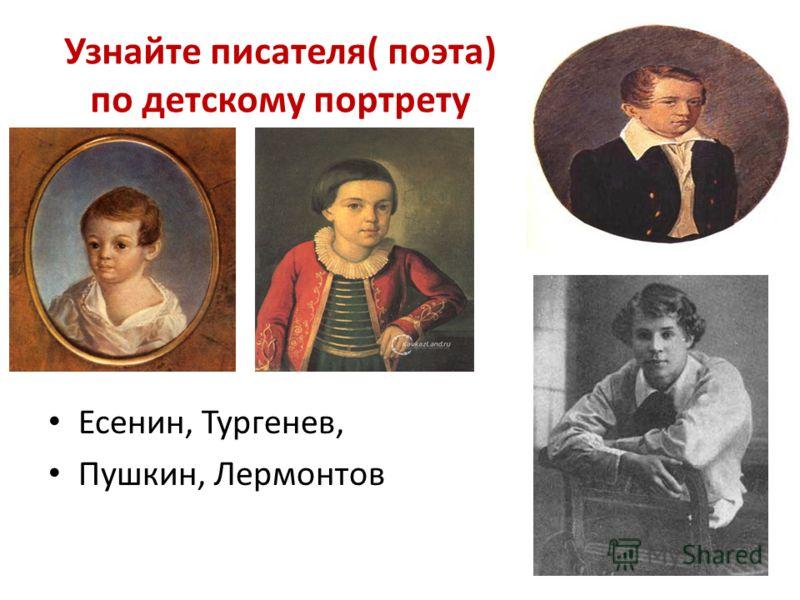 Узнайте писателя( поэта) по детскому портрету Есенин, Тургенев, Пушкин, Лермонтов