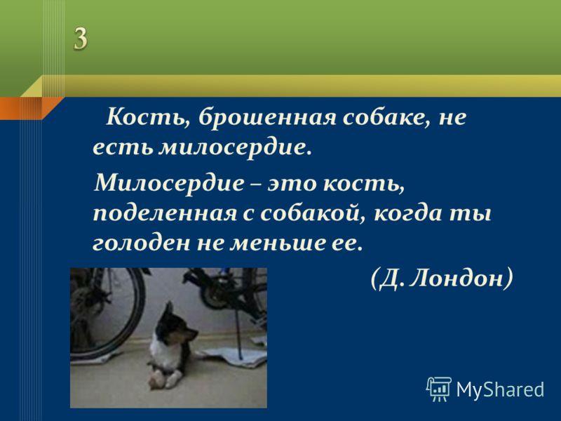 Кость, брошенная собаке, не есть милосердие. Милосердие – это кость, поделенная с собакой, когда ты голоден не меньше ее. (Д. Лондон)
