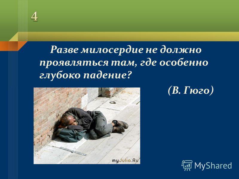 Разве милосердие не должно проявляться там, где особенно глубоко падение? (В. Гюго)