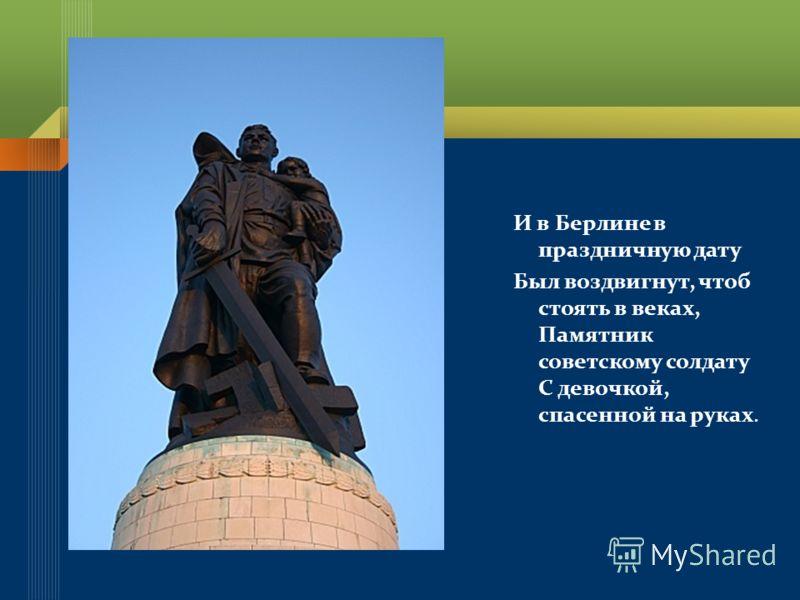 И в Берлине в праздничную дату Был воздвигнут, чтоб стоять в веках, Памятник советскому солдату С девочкой, спасенной на руках.