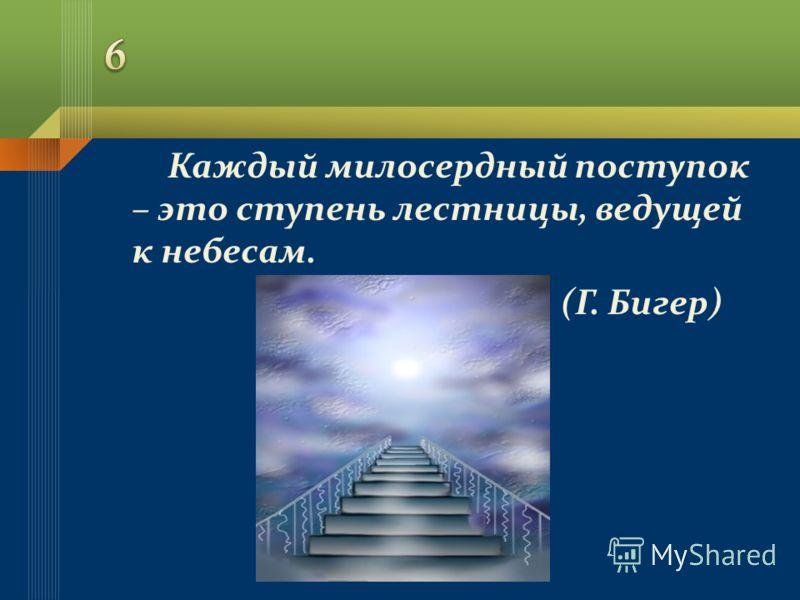 Каждый милосердный поступок – это ступень лестницы, ведущей к небесам. (Г. Бигер)