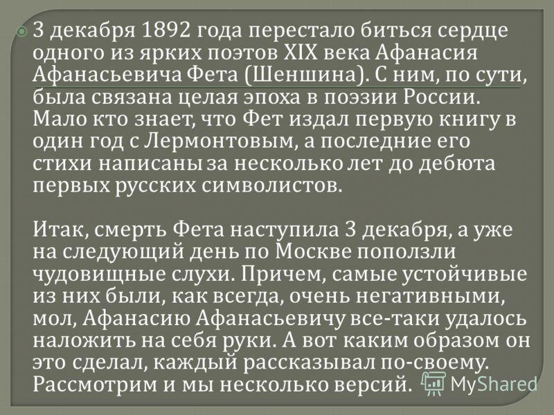 3 декабря 1892 года перестало биться сердце одного из ярких поэтов XIX века Афанасия Афанасьевича Фета ( Шеншина ). С ним, по сути, была связана целая эпоха в поэзии России. Мало кто знает, что Фет издал первую книгу в один год с Лермонтовым, а после