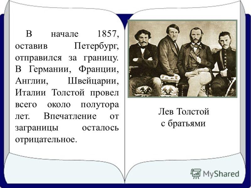 В начале 1857, оставив Петербург, отправился за границу. В Германии, Франции, Англии, Швейцарии, Италии Толстой провел всего около полутора лет. Впечатление от заграницы осталось отрицательное. Лев Толстой с братьями
