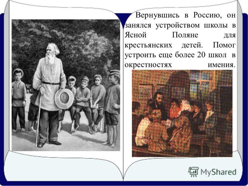 Вернувшись в Россию, он занялся устройством школы в Ясной Поляне для крестьянских детей. Помог устроить еще более 20 школ в окрестностях имения.