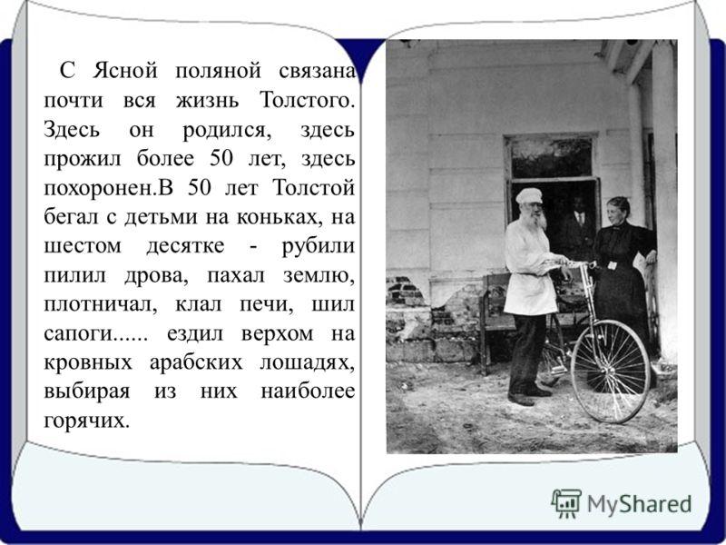 С Ясной поляной связана почти вся жизнь Толстого. Здесь он родился, здесь прожил более 50 лет, здесь похоронен.В 50 лет Толстой бегал с детьми на коньках, на шестом десятке - рубили пилил дрова, пахал землю, плотничал, клал печи, шил сапоги...... езд