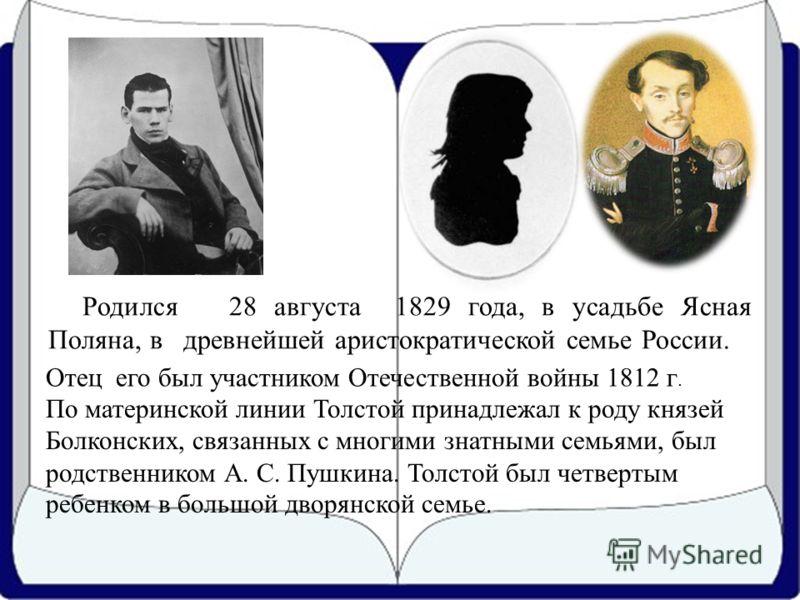 Родился 28 августа 1829 года, в усадьбе Ясная Поляна, в древнейшей аристократической семье России. Отец его был участником Отечественной войны 1812 г. По материнской линии Толстой принадлежал к роду князей Болконских, связанных с многими знатными сем