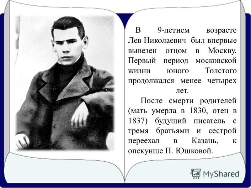 В 9-летнем возрасте Лев Николаевич был впервые вывезен отцом в Москву. Первый период московской жизни юного Толстого продолжался менее четырех лет. После смерти родителей (мать умерла в 1830, отец в 1837) будущий писатель с тремя братьями и сестрой п