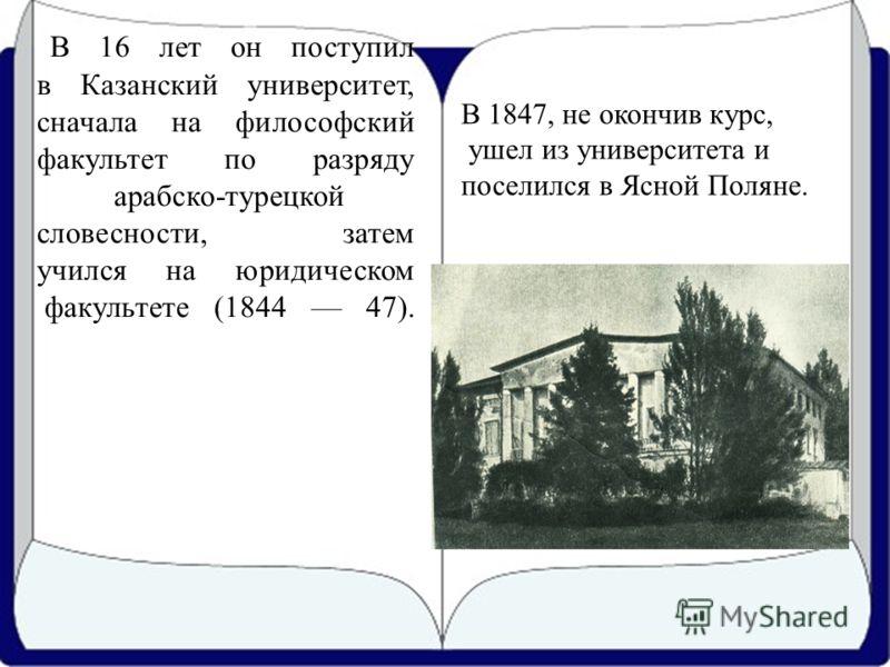 В 16 лет он поступил в Казанский университет, сначала на философский факультет по разряду арабско-турецкой словесности, затем учился на юридическом факультете (1844 47). В 1847, не окончив курс, ушел из университета и поселился в Ясной Поляне.