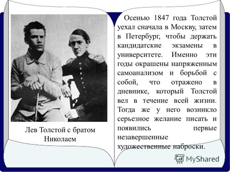 Осенью 1847 года Толстой уехал сначала в Москву, затем в Петербург, чтобы держать кандидатские экзамены в университете. Именно эти годы окрашены напряженным самоанализом и борьбой с собой, что отражено в дневнике, который Толстой вел в течение всей ж