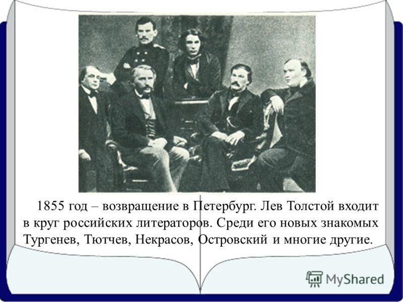 1855 год – возвращение в Петербург. Лев Толстой входит в круг российских литераторов. Среди его новых знакомых Тургенев, Тютчев, Некрасов, Островский и многие другие.