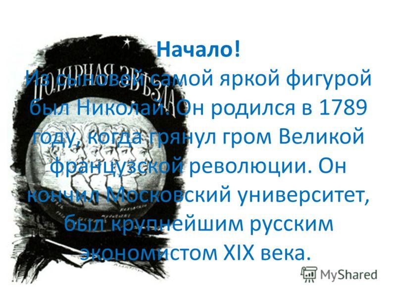Начало! Из сыновей самой яркой фигурой был Николай. Он родился в 1789 году, когда грянул гром Великой французской революции. Он кончил Московский университет, был крупнейшим русским экономистом ХIХ века.