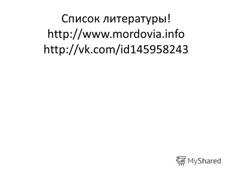 Список литературы! http://www.mordovia.info http://vk.com/id145958243