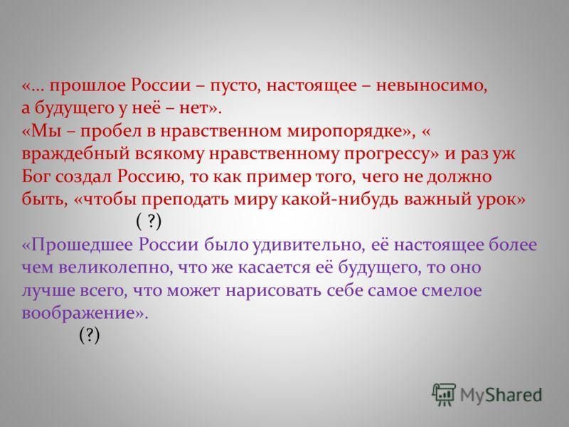 «… прошлое России – пусто, настоящее – невыносимо, а будущего у неё – нет». «Мы – пробел в нравственном миропорядке», « враждебный всякому нравственному прогрессу» и раз уж Бог создал Россию, то как пример того, чего не должно быть, «чтобы преподать