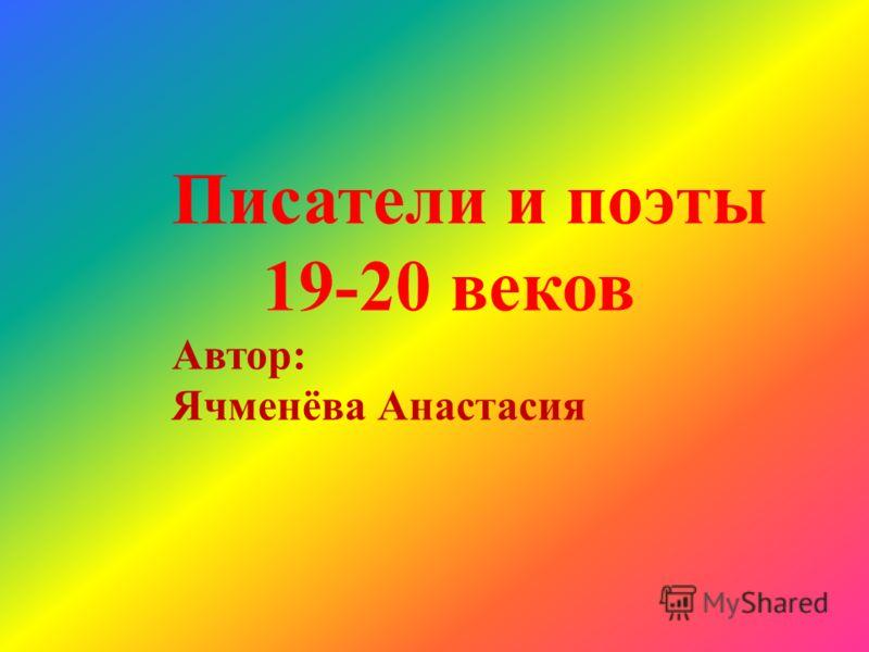 Писатели и поэты 19-20 веков Автор: Ячменёва Анастасия