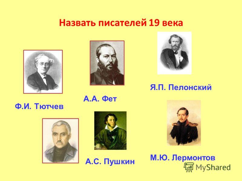 Назвать писателей 19 века Ф.И. Тютчев А.А. Фет Я.П. Пелонский А.С. Пушкин М.Ю. Лермонтов