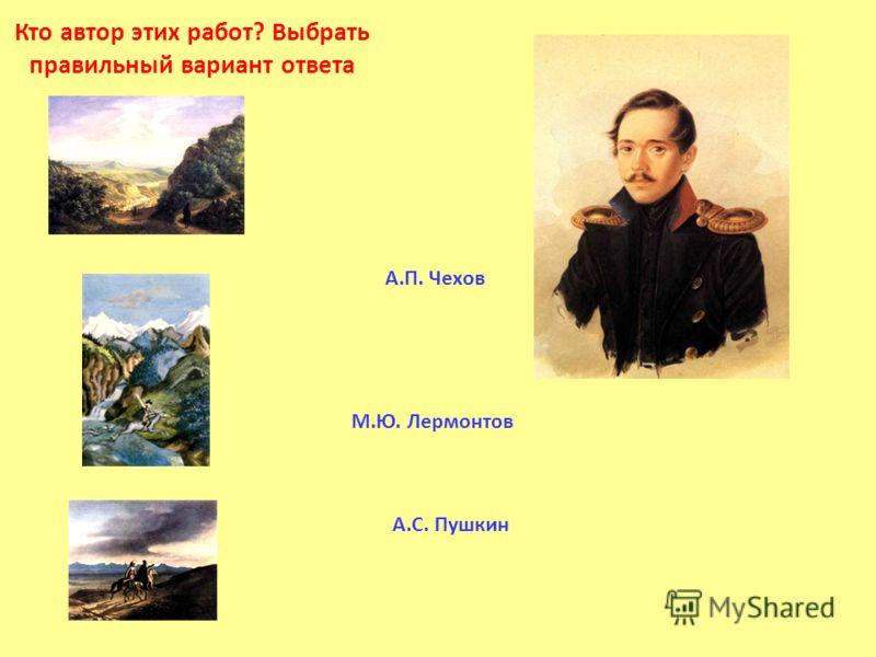 Кто автор этих работ? Выбрать правильный вариант ответа М.Ю. Лермонтов А.С. Пушкин А.П. Чехов