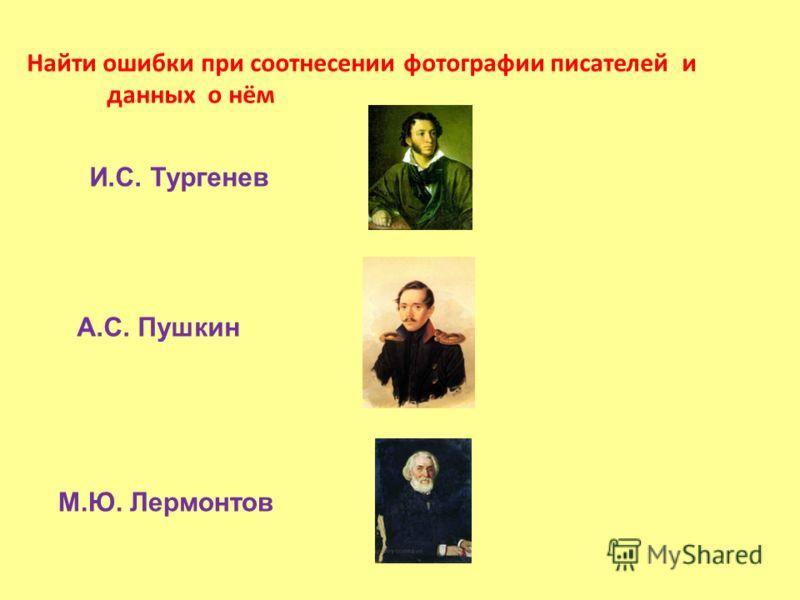Найти ошибки при соотнесении фотографии писателей и данных о нём А.С. Пушкин М.Ю. Лермонтов И.С. Тургенев