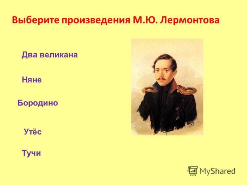 Выберите произведения М.Ю. Лермонтова Бородино Тучи Два великана Няне Утёс