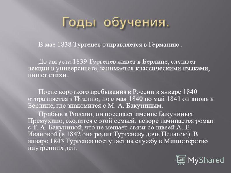 В мае 1838 Тургенев отправляется в Германию. До августа 1839 Тургенев живет в Берлине, слушает лекции в университете, занимается классическими языками, пишет стихи. После короткого пребывания в России в январе 1840 отправляется в Италию, но с мая 184