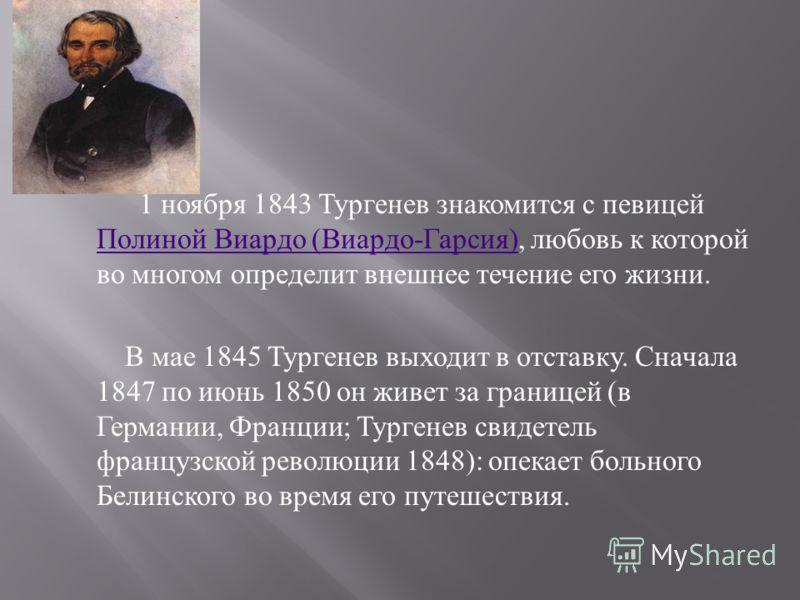1 ноября 1843 Тургенев знакомится с певицей Полиной Виардо ( Виардо - Гарсия ), любовь к которой во многом определит внешнее течение его жизни. Полиной Виардо ( Виардо - Гарсия ) В мае 1845 Тургенев выходит в отставку. Сначала 1847 по июнь 1850 он жи