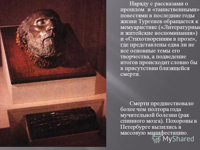 Наряду с рассказами о прошлом и « таинственными » повестями в последние годы жизни Тургенев обращается к мемуаристике (« Литературные и житейские воспоминания ») и « Стихотворениям в прозе », где представлены едва ли не все основные темы его творчест