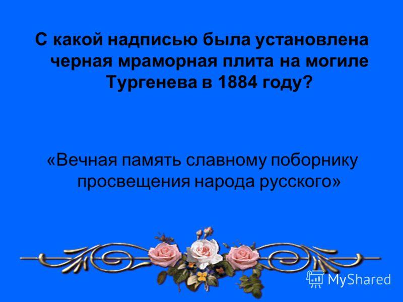 С какой надписью была установлена черная мраморная плита на могиле Тургенева в 1884 году? «Вечная память славному поборнику просвещения народа русского»
