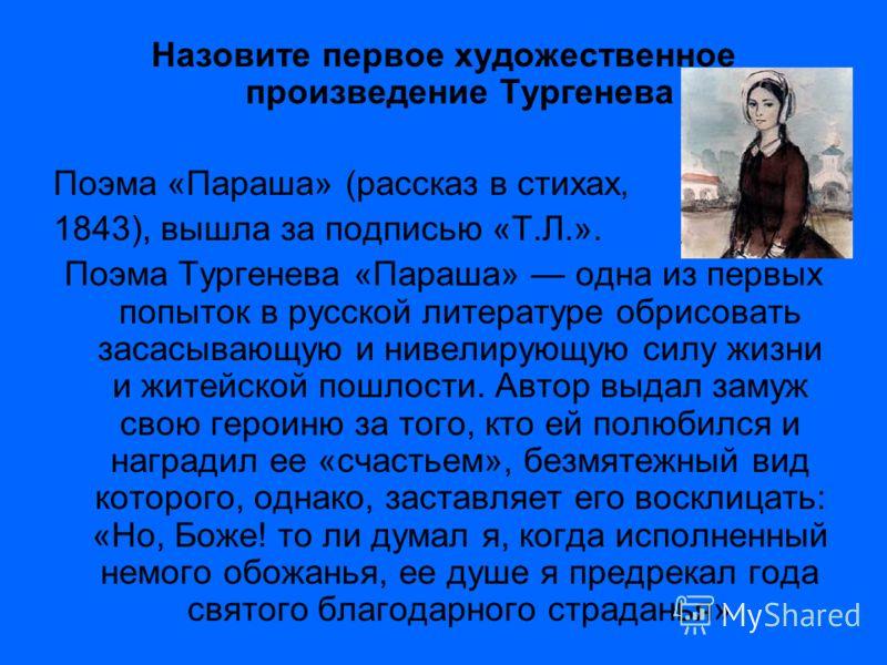 Назовите первое художественное произведение Тургенева Поэма «Параша» (рассказ в стихах, 1843), вышла за подписью «Т.Л.». Поэма Тургенева «Параша» одна из первых попыток в русской литературе обрисовать засасывающую и нивелирующую силу жизни и житейско
