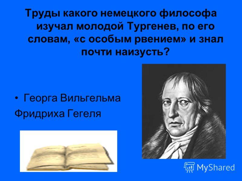 Труды какого немецкого философа изучал молодой Тургенев, по его словам, «с особым рвением» и знал почти наизусть? Георга Вильгельма Фридриха Гегеля