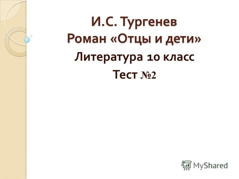 И. С. Тургенев Роман « Отцы и дети » Литература 10 класс Тест 2
