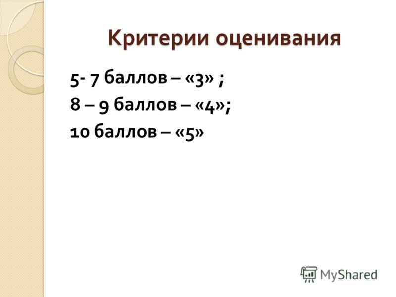 Критерии оценивания 5- 7 баллов – «3» ; 8 – 9 баллов – «4»; 10 баллов – «5»