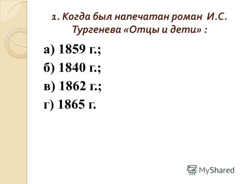 1. Когда был напечатан роман И. С. Тургенева « Отцы и дети » : а) 1859 г.; б) 1840 г.; в) 1862 г.; г) 1865 г.