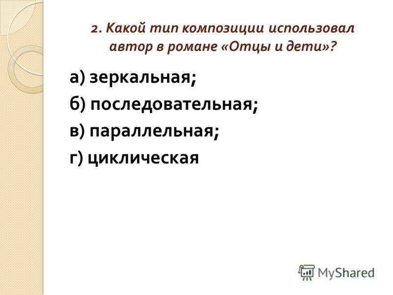 2. Какой тип композиции использовал автор в романе « Отцы и дети »? а ) зеркальная ; б ) последовательная ; в ) параллельная ; г ) циклическая