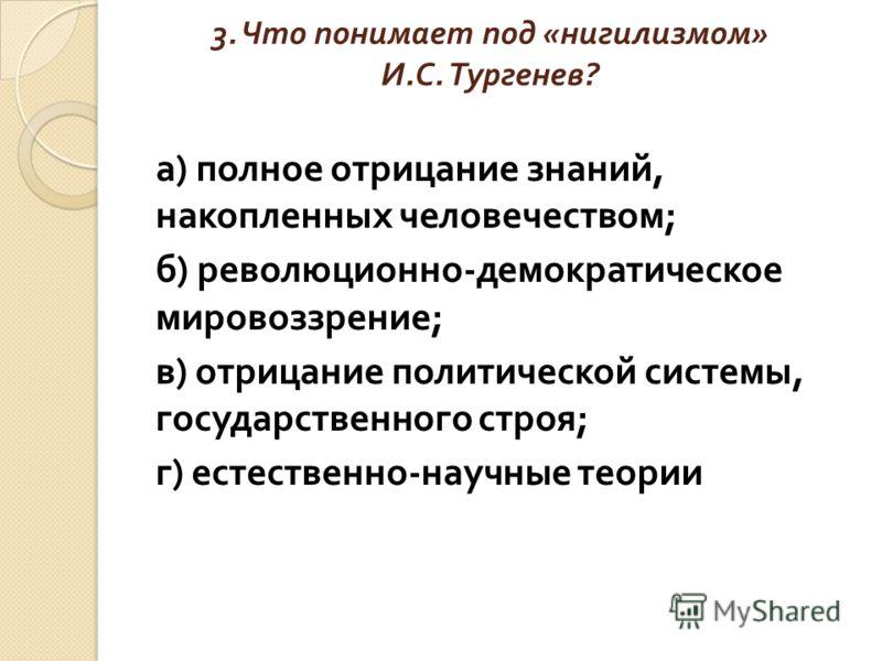 3. Что понимает под « нигилизмом » И. С. Тургенев ? а ) полное отрицание знаний, накопленных человечеством ; б ) революционно - демократическое мировоззрение ; в ) отрицание политической системы, государственного строя ; г ) естественно - научные тео