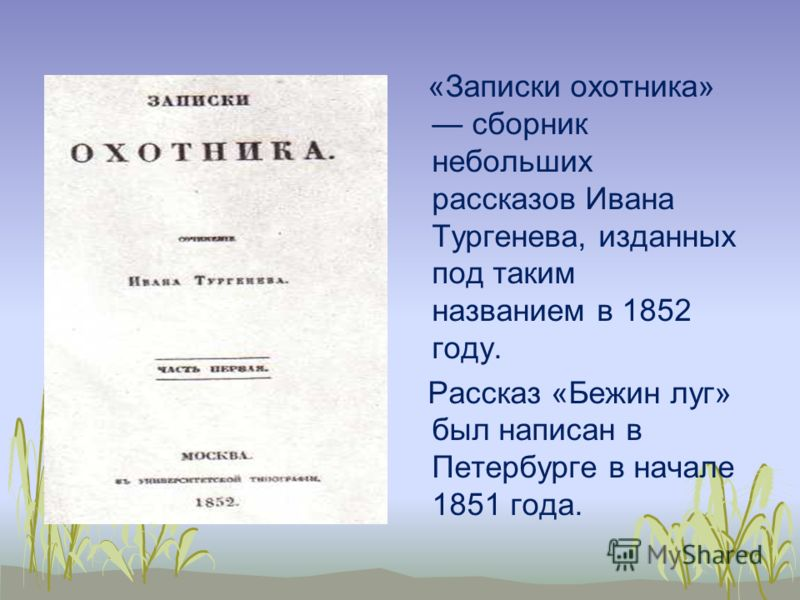 «Записки охотника» сборник небольших рассказов Ивана Тургенева, изданных под таким названием в 1852 году. Рассказ «Бежин луг» был написан в Петербурге в начале 1851 года.