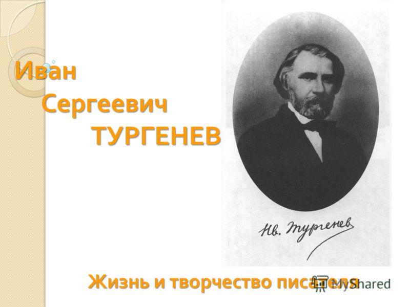 Иван Сергеевич ТУРГЕНЕВ Жизнь и творчество писателя